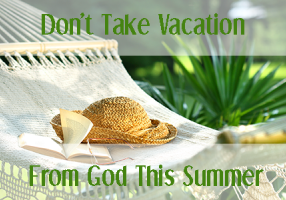 Dont Take Vacation From God