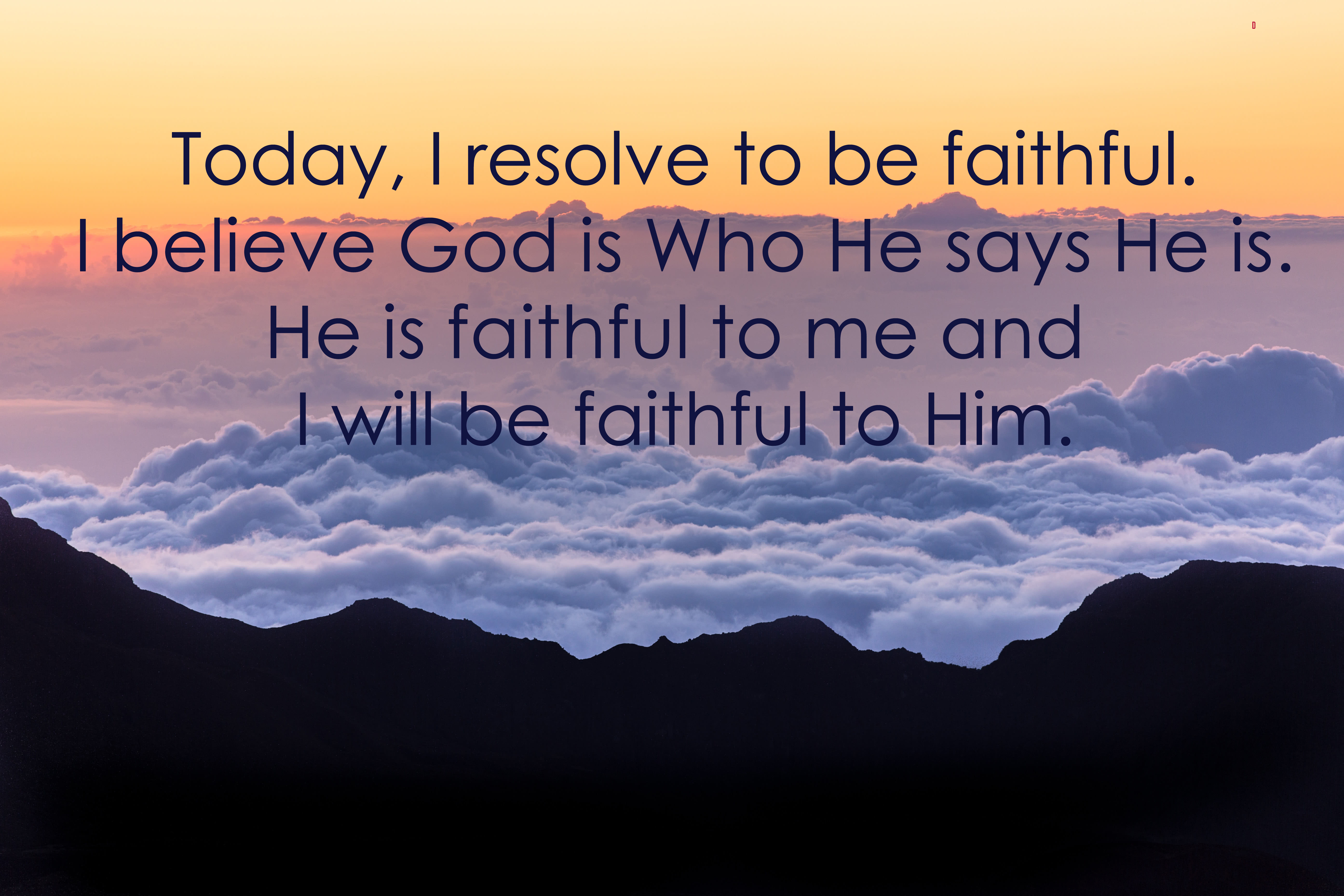Today I resolve to be faithful, to believe God is Who He says He is, faithful to me and I will be faithful to Him.