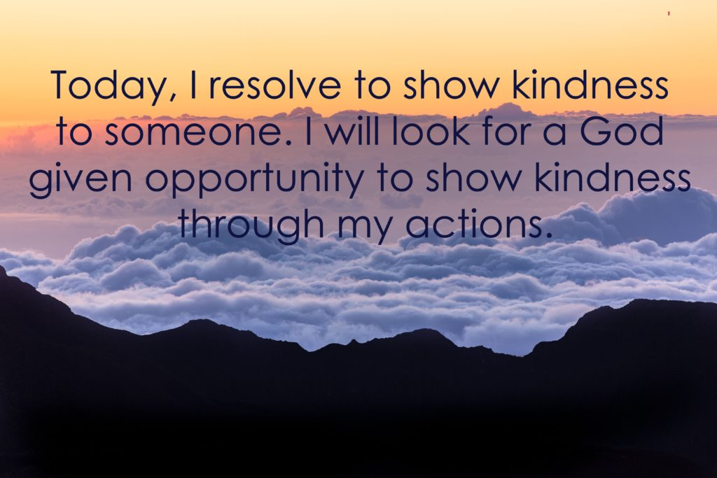 Today, I resolve to show kindness to someone. I will look for a God given opportunity to show kindness through my actions.