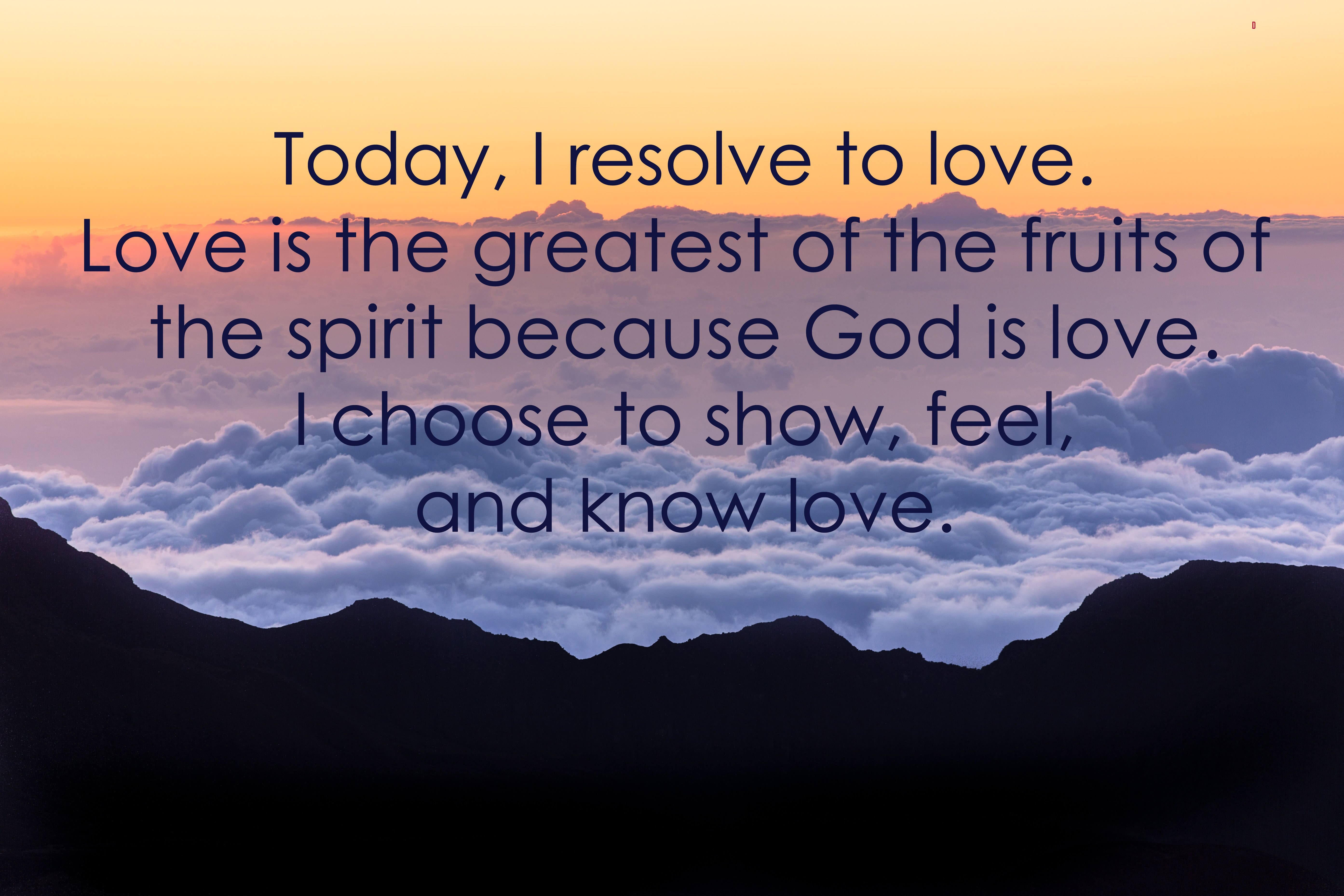 Today, I resolve to love. Love is the greatest of the Fruits of the Spirit becuase God is love. I choose to show, feel, and know love.
