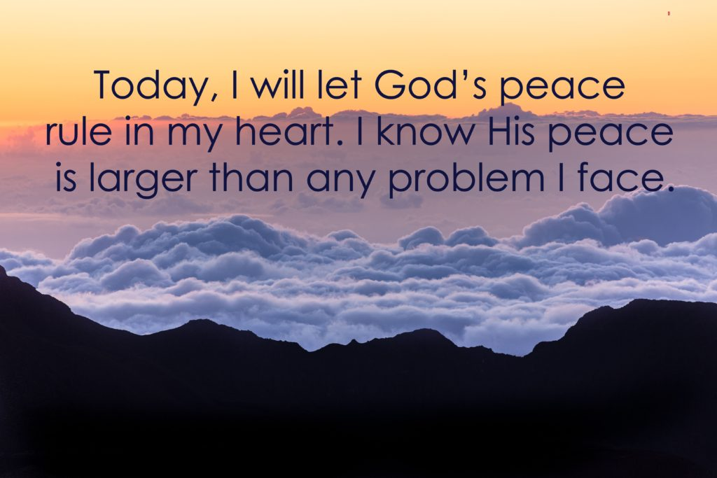 Today, I will let God's peace rule in my heart. I know His peace is larger than any problem I face.
