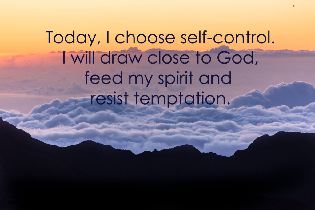 Today, I choose self-control. I will draw close to God, feed my spirit and resist temptation.