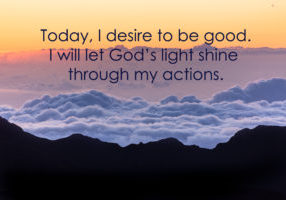 Today, I desire to be good. I will let God's light shine through my actions.